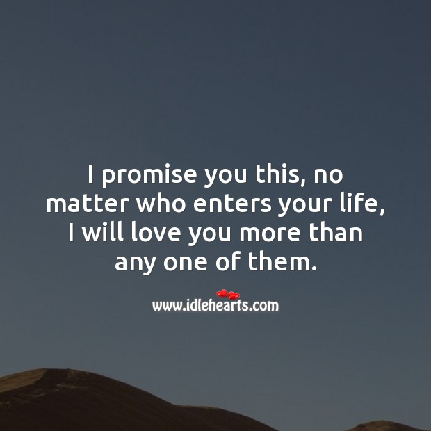 No matter who enters your life, I will love you more than any one of them. Promise Quotes Image