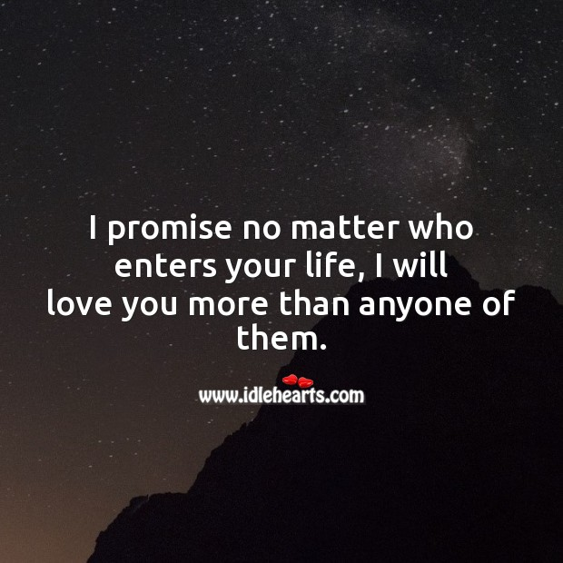No matter who enters your life, I will love you more than anyone of them. Promise Quotes Image