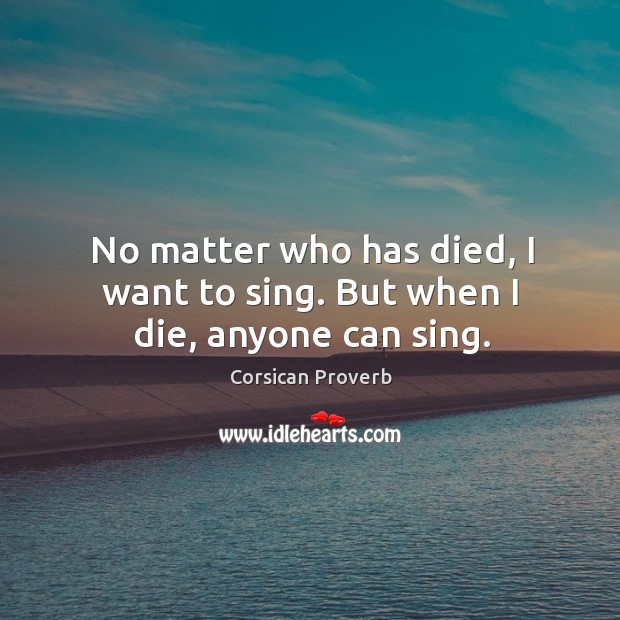 Image, No matter who has died, I want to sing. But when I die, anyone can sing.