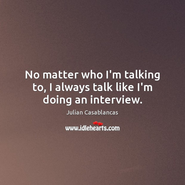 No matter who I'm talking to, I always talk like I'm doing an interview. Julian Casablancas Picture Quote