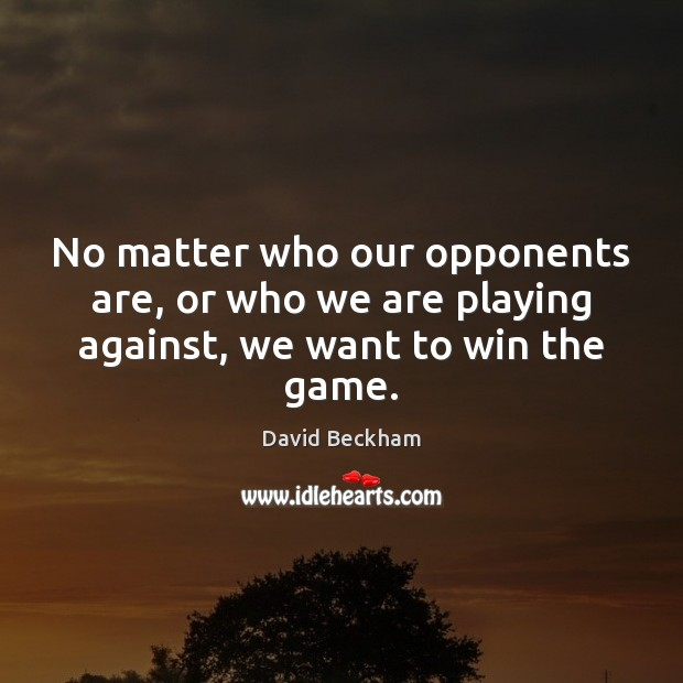 No matter who our opponents are, or who we are playing against, we want to win the game. David Beckham Picture Quote