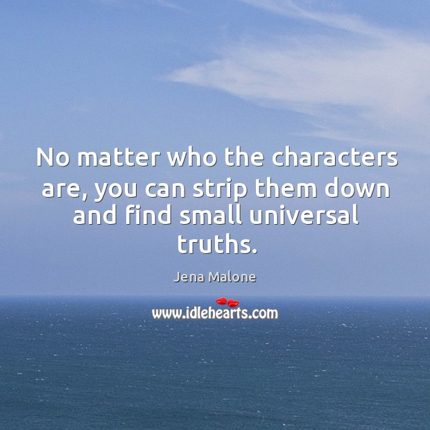 No matter who the characters are, you can strip them down and find small universal truths. Jena Malone Picture Quote