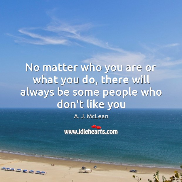 Image, No matter who you are or what you do, there will always be some people who don't like you