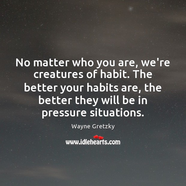 No matter who you are, we're creatures of habit. The better your Wayne Gretzky Picture Quote