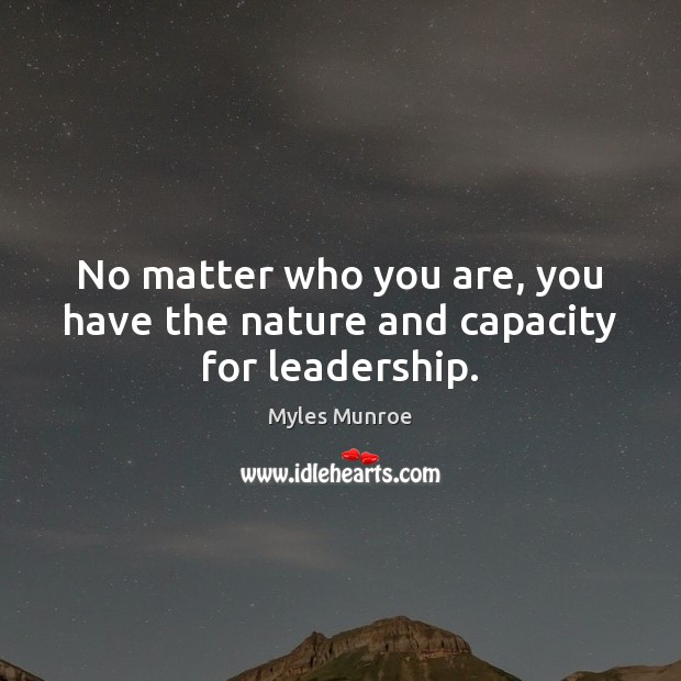 No matter who you are, you have the nature and capacity for leadership. Myles Munroe Picture Quote