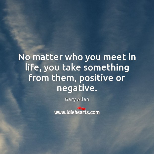 No matter who you meet in life, you take something from them, positive or negative. Image