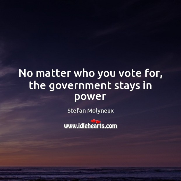 No matter who you vote for, the government stays in power Image
