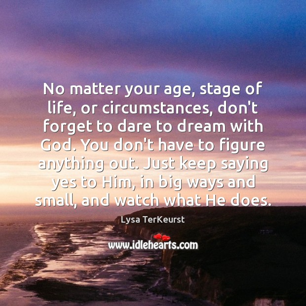 No matter your age, stage of life, or circumstances, don't forget to Lysa TerKeurst Picture Quote