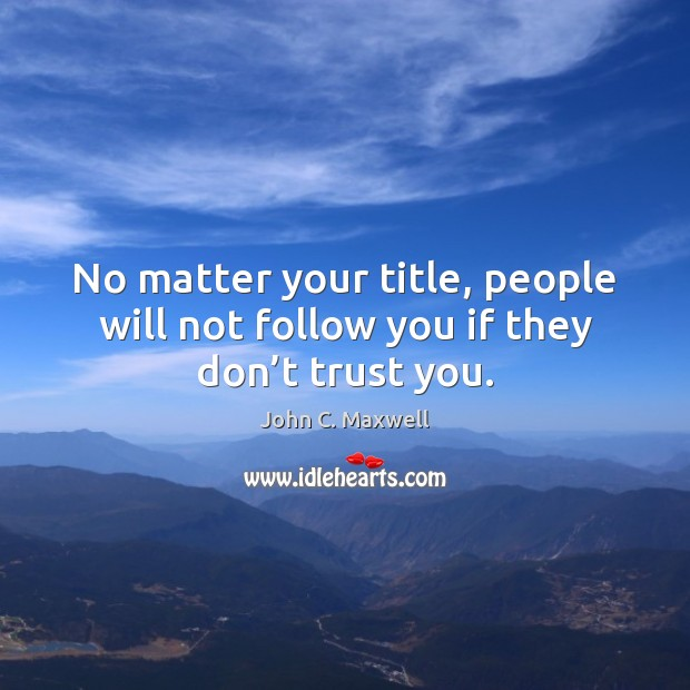 No matter your title, people will not follow you if they don't trust you. Don't Trust Quotes Image