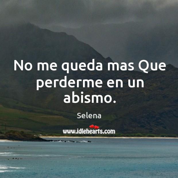 No me queda mas que perderme en un abismo. Selena Picture Quote