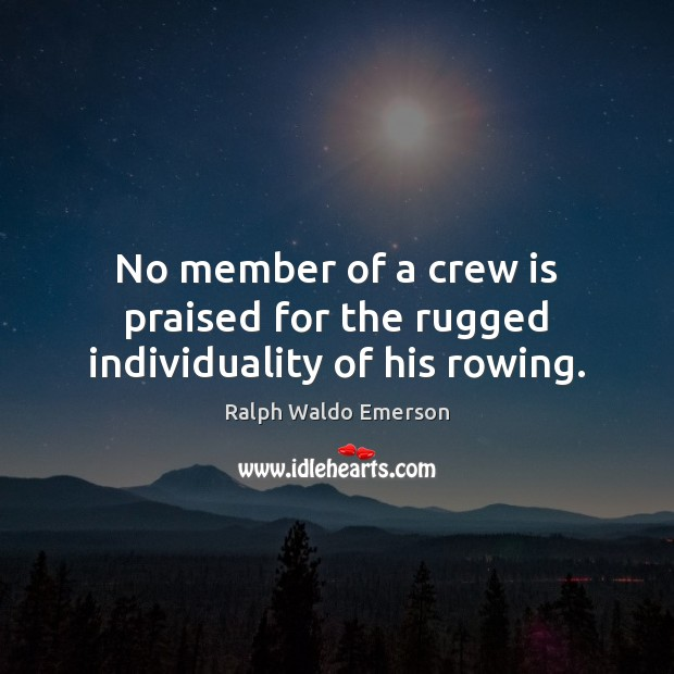 Image, No member of a crew is praised for the rugged individuality of his rowing.