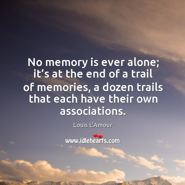 No memory is ever alone; it's at the end of a trail of memories, a dozen trails that each have their own associations. Louis L'Amour Picture Quote