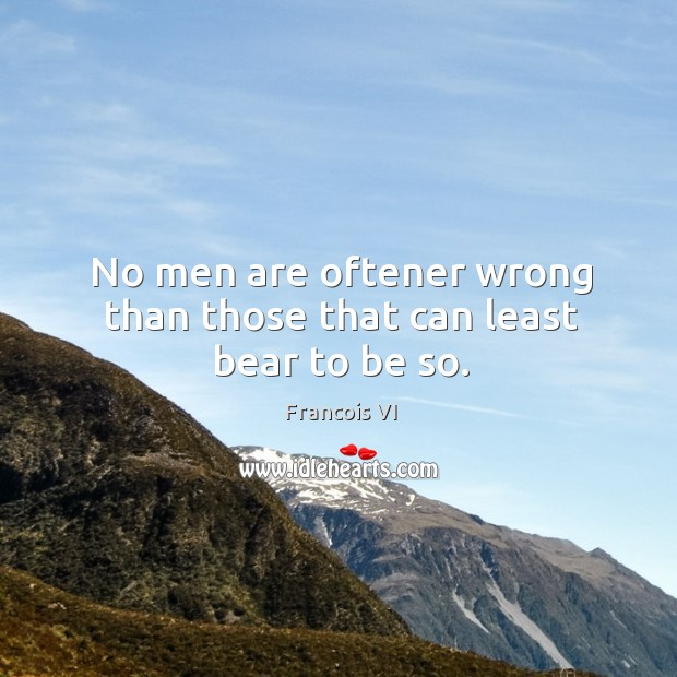 No men are oftener wrong than those that can least bear to be so. Image