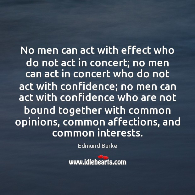 No men can act with effect who do not act in concert; Edmund Burke Picture Quote