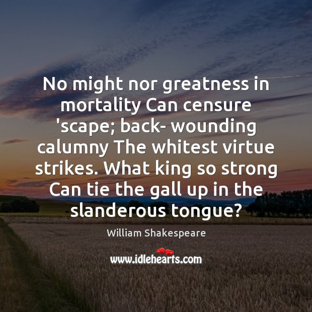 No might nor greatness in mortality Can censure 'scape; back- wounding calumny Image