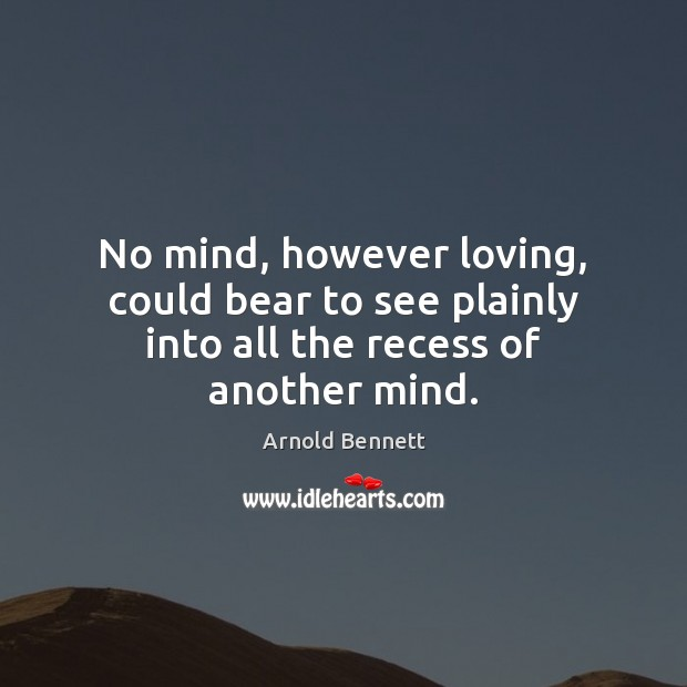 No mind, however loving, could bear to see plainly into all the recess of another mind. Arnold Bennett Picture Quote