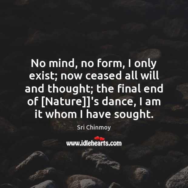 No mind, no form, I only exist; now ceased all will and Sri Chinmoy Picture Quote
