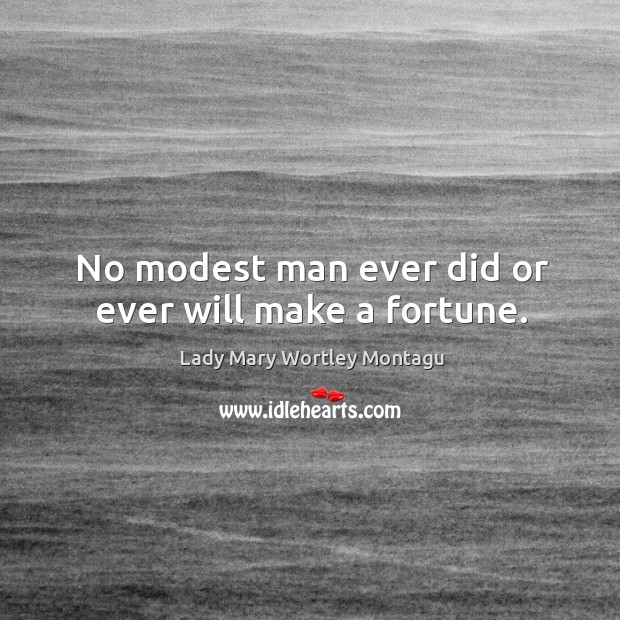 No modest man ever did or ever will make a fortune. Image