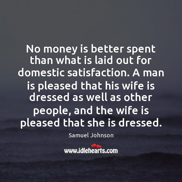 No money is better spent than what is laid out for domestic Samuel Johnson Picture Quote