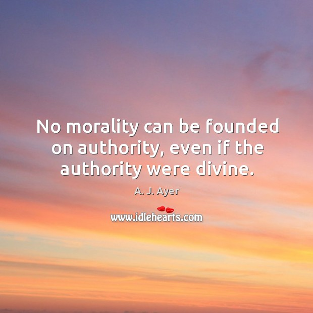No morality can be founded on authority, even if the authority were divine. Image