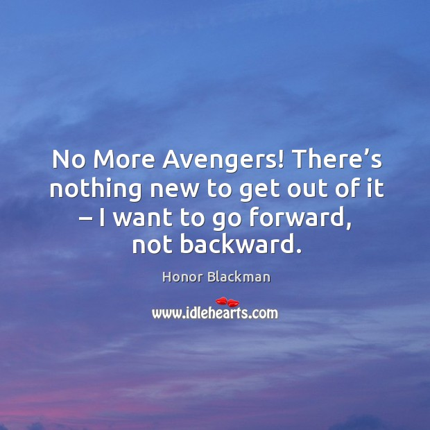 No more avengers! there's nothing new to get out of it – I want to go forward, not backward. Image