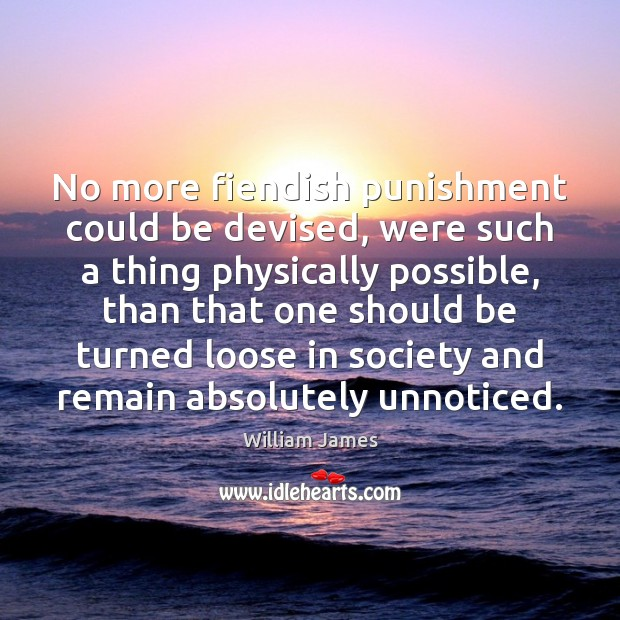 No more fiendish punishment could be devised, were such a thing physically William James Picture Quote
