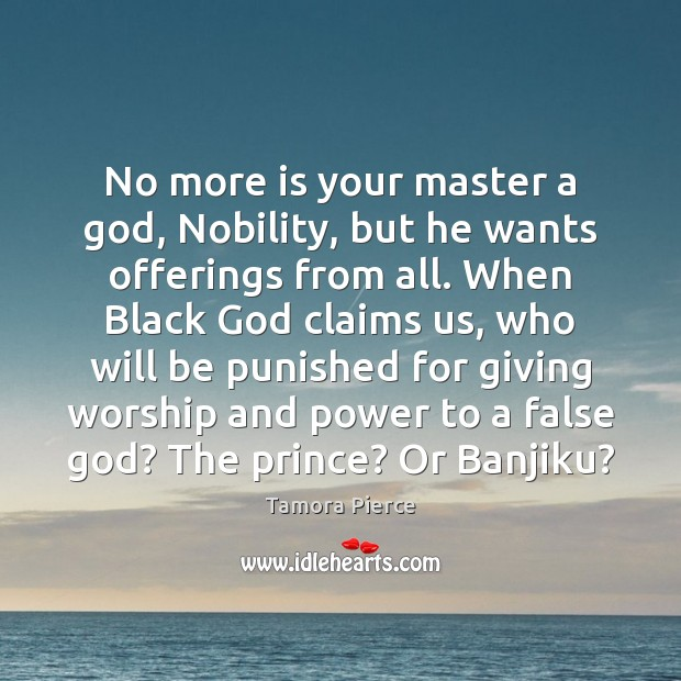 No more is your master a God, Nobility, but he wants offerings Tamora Pierce Picture Quote