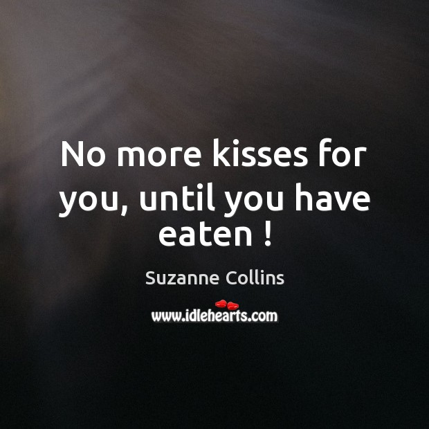 Image, No more kisses for you, until you have eaten !