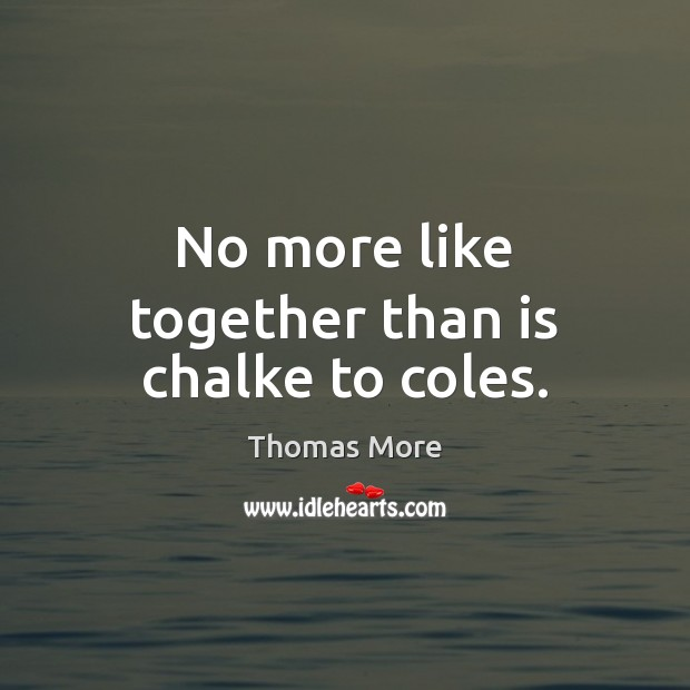 No more like together than is chalke to coles. Thomas More Picture Quote