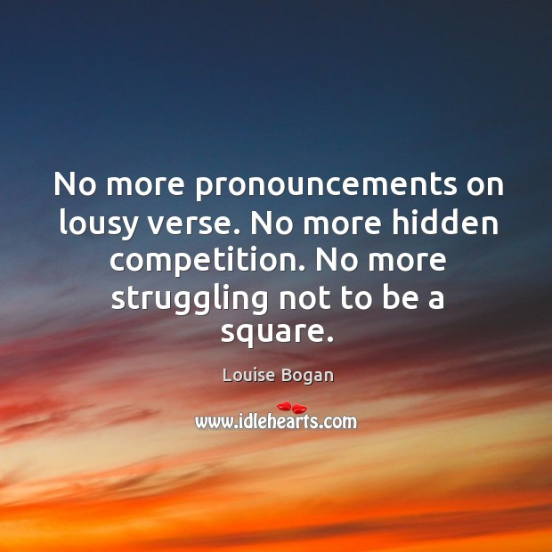 No more pronouncements on lousy verse. No more hidden competition. No more struggling not to be a square. Louise Bogan Picture Quote