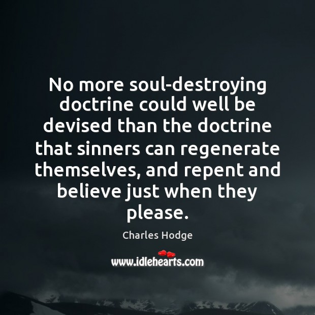 No more soul-destroying doctrine could well be devised than the doctrine that Charles Hodge Picture Quote