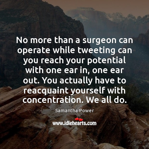 No more than a surgeon can operate while tweeting can you reach Image