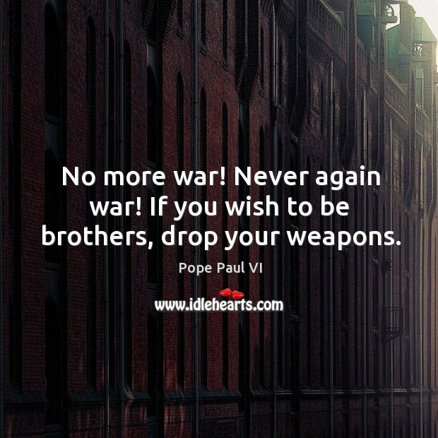 No more war! never again war! if you wish to be brothers, drop your weapons. Image