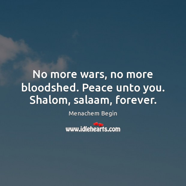 No more wars, no more bloodshed. Peace unto you. Shalom, salaam, forever. Image