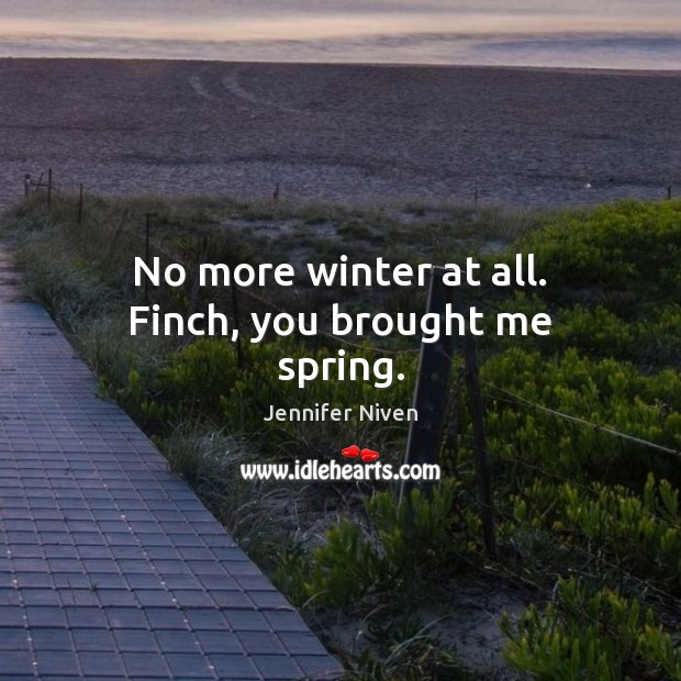 No more winter at all. Finch, you brought me spring. Jennifer Niven Picture Quote