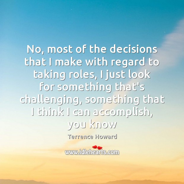 No, most of the decisions that I make with regard to taking Terrence Howard Picture Quote