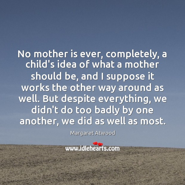 No mother is ever, completely, a child's idea of what a mother Image