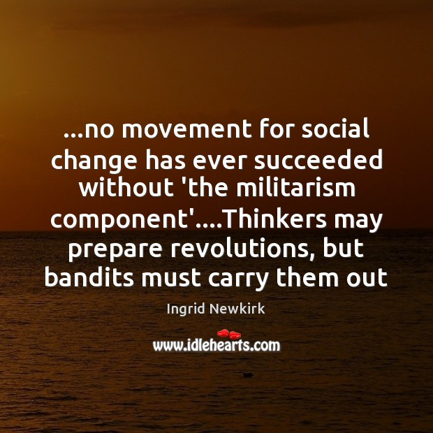 Image, …no movement for social change has ever succeeded without 'the militarism component'….