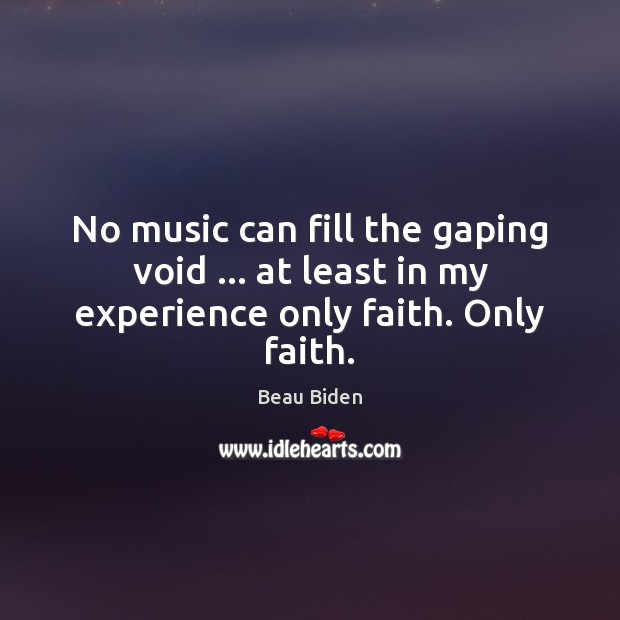 Image, No music can fill the gaping void … at least in my experience only faith. Only faith.