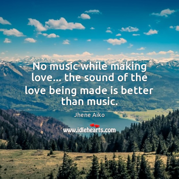 No music while making love… the sound of the love being made is better than music. Jhene Aiko Picture Quote