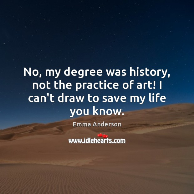 No, my degree was history, not the practice of art! I can't draw to save my life you know. Image