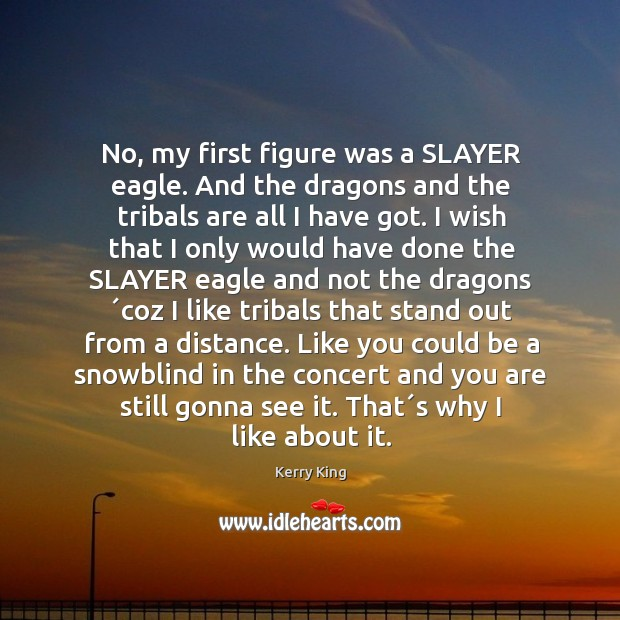 No, my first figure was a SLAYER eagle. And the dragons and Kerry King Picture Quote