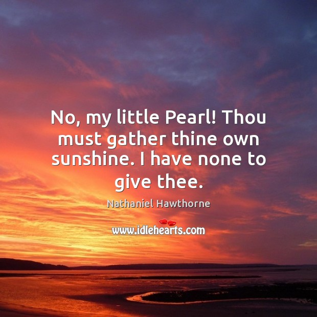 No, my little Pearl! Thou must gather thine own sunshine. I have none to give thee. Image