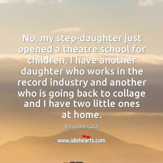 No, my step-daughter just opened a theatre school for children, I have another daughter College Quotes Image