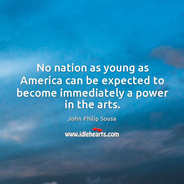 No nation as young as america can be expected to become immediately a power in the arts. John Philip Sousa Picture Quote