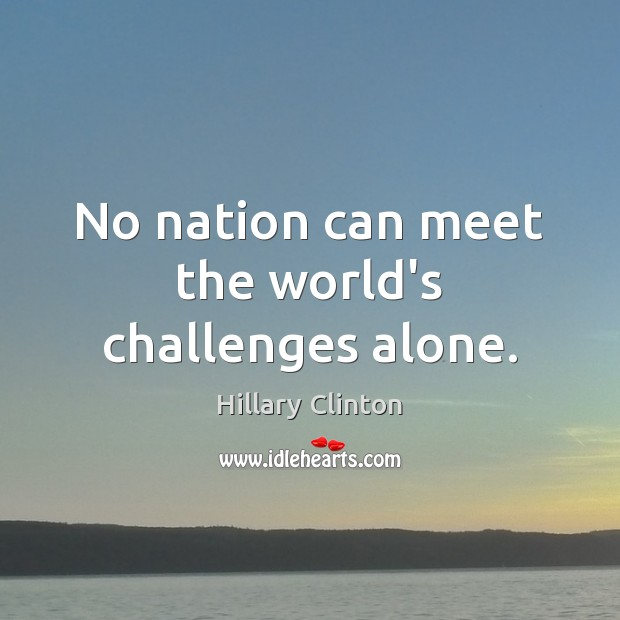 No nation can meet the world's challenges alone. Hillary Clinton Picture Quote