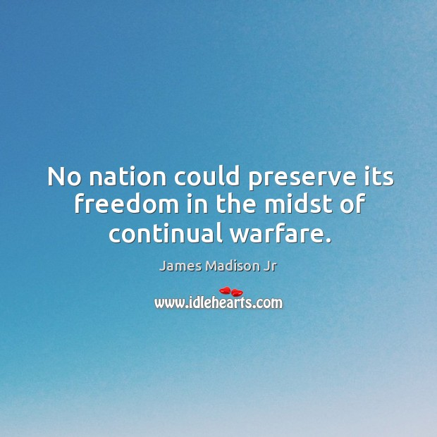 No nation could preserve its freedom in the midst of continual warfare. James Madison Jr Picture Quote