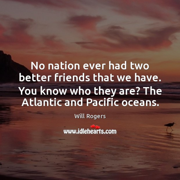 No nation ever had two better friends that we have. You know Will Rogers Picture Quote