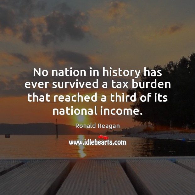 No nation in history has ever survived a tax burden that reached Image