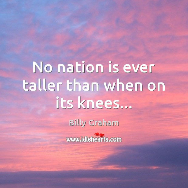 Image, No nation is ever taller than when on its knees…